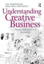 Understanding Creative Business - Values, Networks and Innovation ebook by Jim Shorthose, Neil Maycroft