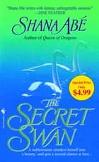 The Secret Swan ebook by Shana Abe