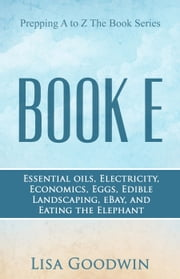 Prepping A to Z The Book Series Book E Essential Oils, Electricity, Economics, Eggs, Edible Landscaping, eBay, and Eating the Elephant ebook by Lisa Goodwin