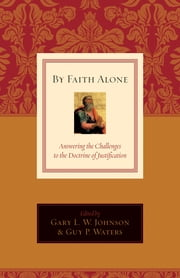 By Faith Alone - Answering the Challenges to the Doctrine of Justification ebook by David F. Wells,R. Albert Mohler Jr.,Cornelis P. Venema,T. David Gordon,Richard D. Phillips,C. F. Allison,David VanDrunen,E. Calvin Beisner,Fowler White,John Bolt,Gary L. W. Johnson,Guy P. Waters