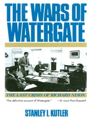 The Wars of Watergate: The Last Crisis of Richard Nixon ebook by Stanley I. Kutler