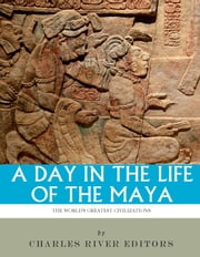 A Day in the Life of the Maya: History, Culture and Daily Life in the Mayan Empire ebook by Charles River Editors