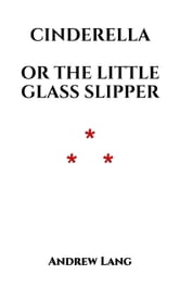 Cinderella - or the Little Glass Slipper ebook by Andrew Lang