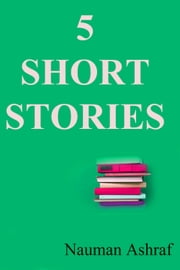5 Short Stories - A Good Collection ebook by Nauman Ashraf