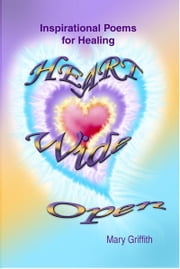 Heart Wide Open: Inspirational Poems for Healing ebook by Griffith, Mary