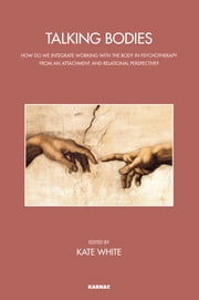 Talking Bodies - How do we Integrate Working with the Body in Psychotherapy from an Attachment and Relational Perspective? ebook by Kate White