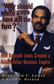 Why Should White Guys Have All the Fun? - How Reginald Lewis Created a Billion-Dollar Business Empire ebook by Reginald F. Lewis,Blair S. Walker