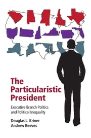 The Particularistic President - Executive Branch Politics and Political Inequality ebook by Douglas L. Kriner,Andrew Reeves