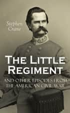 The Little Regiment and Other Episodes from the American Civil War ebook by Stephen Crane