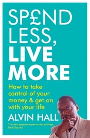Spend Less, Live More - How to take control of your money and get on with your life ebook by Alvin Hall