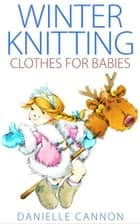 Winter Knitting Clothes for Babies ebook by Danielle Cannon