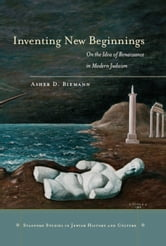 Inventing New Beginnings - On the Idea of Renaissance in Modern Judaism ebook by Asher Biemann