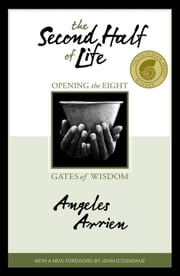 The Second Half Of Life - Opening the Eight Gates of Wisdom ebook by Angeles Arrien