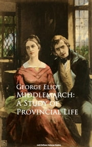 Middlemarch: A Study of Provincial Life ebook by George Eliot