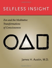 Selfless Insight: Zen and the Meditative Transformations of Consciousness - Zen and the Meditative Transformations of Consciousness ebook by James H. Austin