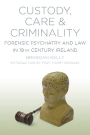 Custody, Care & Criminality - Forensic Psychiatry in 19th Century Ireland ebook by Professor Brendan Kelly