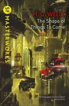 The Shape Of Things To Come ebook by H.G. Wells