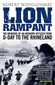Lion Rampant - The Memoirs of an Infantry Officer from D-Day to the Rhineland ebook by Robert Woollcombe