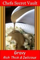 Gravy: Rich Thick & Delicious ebook by Chefs Secret Vault