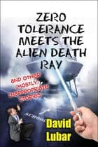 Zero Tolerance Meets the Alien Death Ray and Other (Mostly) Inappropriate Stories ebook by David Lubar