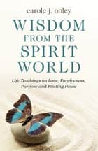 Wisdom From the Spirit World - Life Teachings on Love, Forgiveness, Purpose and Finding Peace ebook by Carole J. Obley