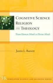 Cognitive Science, Religion, and Theology: From Human Minds to Divine Minds ebook by Barrett, Justin L.