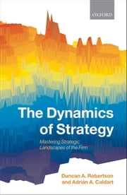 The Dynamics of Strategy: Mastering Strategic Landscapes of the Firm ebook by Duncan A. Robertson,Adrián A. Caldart