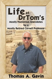 Life at DrTom's: Mostly Humorous Anecdotes by a Mostly Retired Cornell Professor ebook by Gavin, Thomas A.