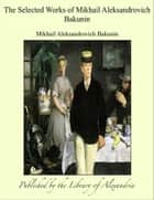 The Selected Works of Mikhail Aleksandrovich Bakunin ebook by Mikhail Aleksandrovich Bakunin