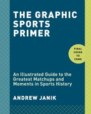 The Graphic Sports Primer - An Illustrated Guide to the Greatest Matchups and Moments in Sports History ebook by Andrew Janik