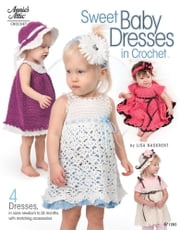 Sweet Baby Dresses in Crochet - 4 Dresses in Sizes Newborn to 24 Months, with Matching Accessories ebook by Lisa Naskrent