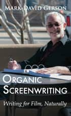 Organic Screenwriting: Writing for Film, Naturally ebook by Mark David Gerson