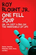 One Fell Soup - Or, I'm Just a Bug on the Windshield of Life ebook by Roy Blount Jr.