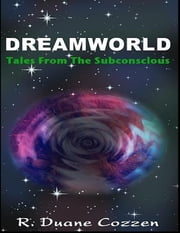 Dreamworld: Tales from the Subconscious ebook by R. Duane Cozzen