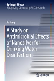 A Study on Antimicrobial Effects of Nanosilver for Drinking Water Disinfection ebook by Xu Yang