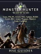 Monster Hunter World Game, PS4, PC, Switch, Wiki, Updates, Reddit, Events, DLC, Armor, Weapons, Monsters, Guide Unofficial - Beat your Opponents & the Game! ebook by HSE Games