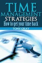 Time Management Strategies How to Get Your Time Back ebook by Tony Gray