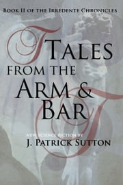 Tales From The Arm & Bar: Book II of the Irredente Chronicles ebook by J. Patrick Sutton