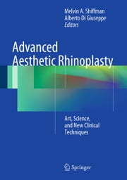Advanced Aesthetic Rhinoplasty - Art, Science, and New Clinical Techniques ebook by Melvin A. Shiffman,Alberto Di Giuseppe