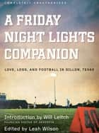 A Friday Night Lights Companion - Love, Loss, and Football in Dillon, Texas ebook by Leah Wilson, Jen Chaney, Jacob Clifton,...
