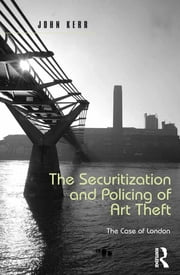 The Securitization and Policing of Art Theft - The Case of London ebook by John Kerr