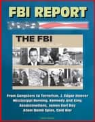 FBI Report: The FBI - A Centennial History, 1908-2008, From Gangsters to Terrorism, J. Edgar Hoover, Mississippi Burning, Kennedy and King Assassinations, James Earl Ray, Atom Bomb Spies, Cold War ebook by Progressive Management