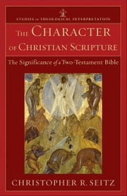 The Character of Christian Scripture (Studies in Theological Interpretation) - The Significance of a Two-Testament Bible ebook by Christopher R. Seitz,Craig Bartholomew,Joel Green,Christopher Seitz