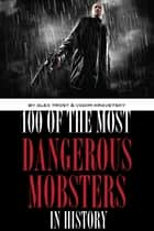 100 of the Most Dangerous Mobsters in History ebook by alex trostanetskiy