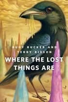 Where the Lost Things Are - A Tor.Com Original ebook by Rudy Rucker, Terry Bisson