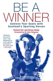 Be a Winner - Achieve Your Goals with Scotland's Sporting Heroes ebook by The Scottish Institute of Sport Foundation,Richard Orr,Kenny Kemp