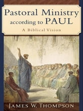 Pastoral Ministry according to Paul - A Biblical Vision ebook by James W. Thompson