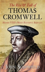 The Rise and Fall of Thomas Cromwell - Henry VIII's Most Faithful Servant ebook by John Schofield