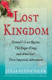 Lost Kingdom - Hawaii's Last Queen, the Sugar Kings and America's First Imperial Adventure ebook by Julia Flynn Siler