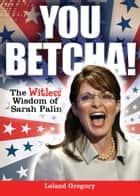 You Betcha!: The Witless Wisdom of Sarah Palin - The Witless Wisdom of Sarah Palin ebook by Leland Gregory